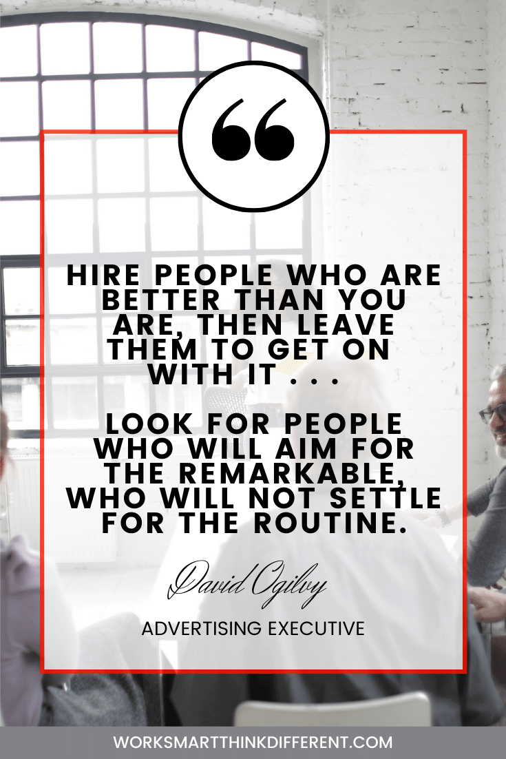 Hire people who are better than you are, then leave them to get on with it . . . Look for people who will aim for the remarkable, who will not settle for the routine. – David Ogilvy advertising executive